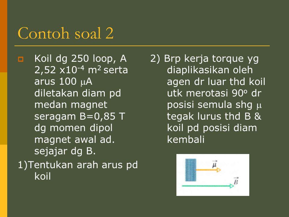 Contoh soal 2  Koil dg 250 loop, A 2,52 x10 -4 m 2 serta arus 100 A diletakan diam pd medan magnet seragam B=0,85 T dg momen dipol magnet awal ad. s