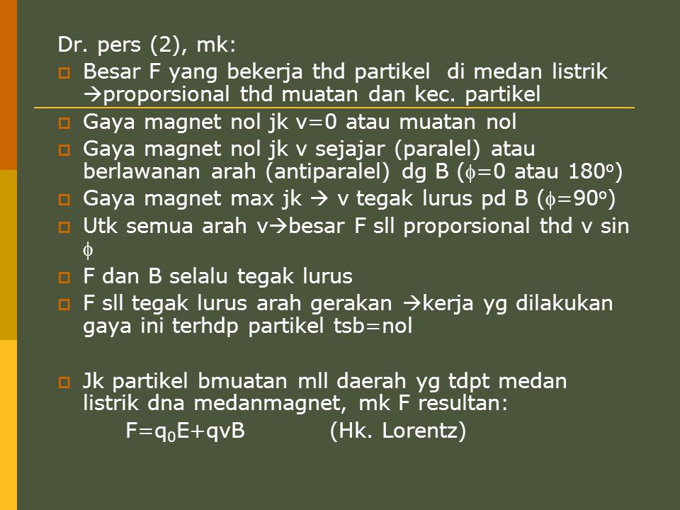 Dr. pers (2), mk:  Besar F yang bekerja thd partikel di medan listrik  proporsional thd muatan dan kec. partikel  Gaya magnet nol jk v=0 atau muata
