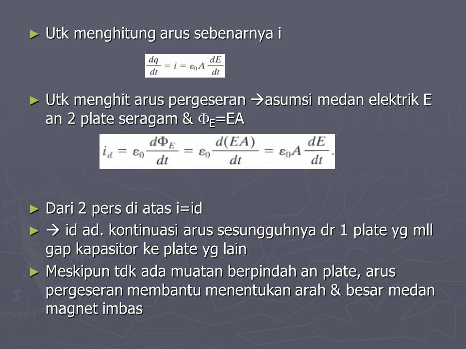 ► Utk menghitung arus sebenarnya i ► Utk menghit arus pergeseran  asumsi medan elektrik E an 2 plate seragam &  E =EA ► Dari 2 pers di atas i=id ► 