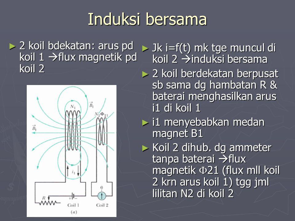 Induksi bersama ► 2 koil bdekatan: arus pd koil 1  flux magnetik pd koil 2 ► Jk i=f(t) mk tge muncul di koil 2  induksi bersama ► 2 koil berdekatan