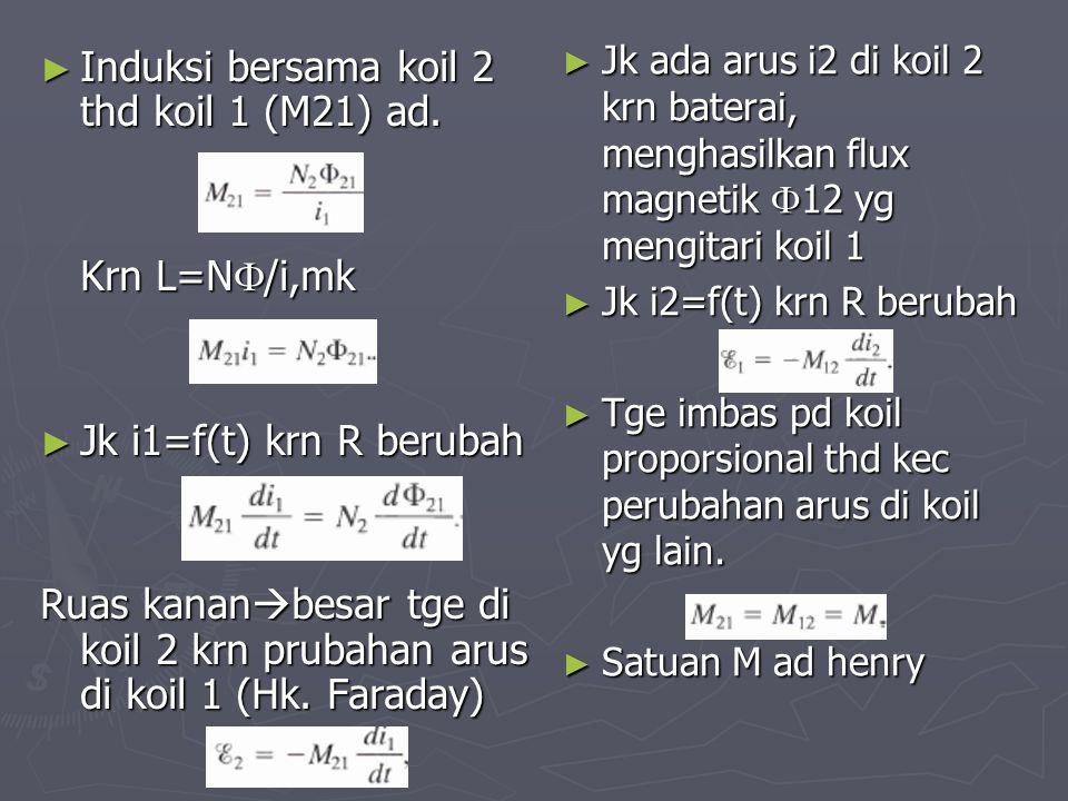 ► Induksi bersama koil 2 thd koil 1 (M21) ad. Krn L=N  /i,mk ► Jk i1=f(t) krn R berubah Ruas kanan  besar tge di koil 2 krn prubahan arus di koil 1