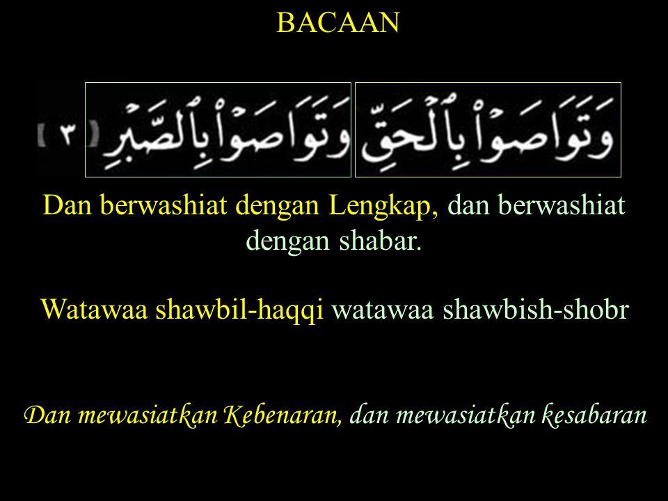 BACAAN Dan berwashiat dengan Lengkap, dan berwashiat dengan shabar. Watawaa shawbil-haqqi watawaa shawbish-shobr Dan mewasiatkan Kebenaran, dan mewasi