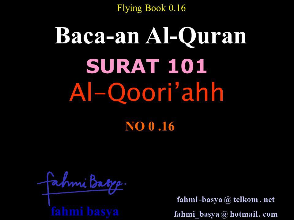 SURAT 101 Baca-an Al-Quran NO 0.16 Flying Book 0.16 Al-Qoori'ahh fahmi -basya @ telkom. net fahmi_basya @ hotmail. com fahmi basya
