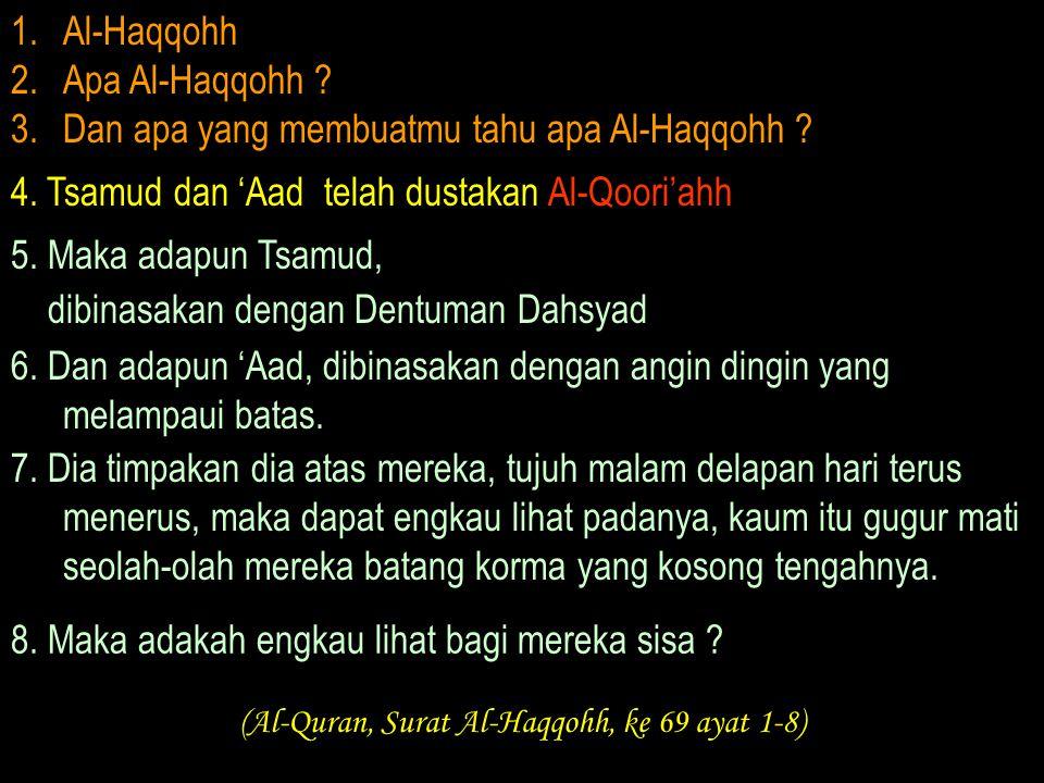 1.Al-Haqqohh 2.Apa Al-Haqqohh ? 3.Dan apa yang membuatmu tahu apa Al-Haqqohh ? 4. Tsamud dan 'Aad telah dustakan Al-Qoori'ahh 5. Maka adapun Tsamud, d