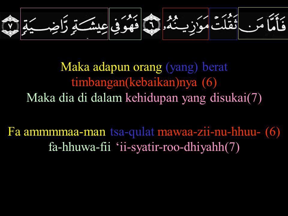 Maka adapun orang (yang) berat timbangan(kebaikan)nya (6) Maka dia di dalam kehidupan yang disukai(7) Fa ammmmaa-man tsa-qulat mawaa-zii-nu-hhuu- (6)
