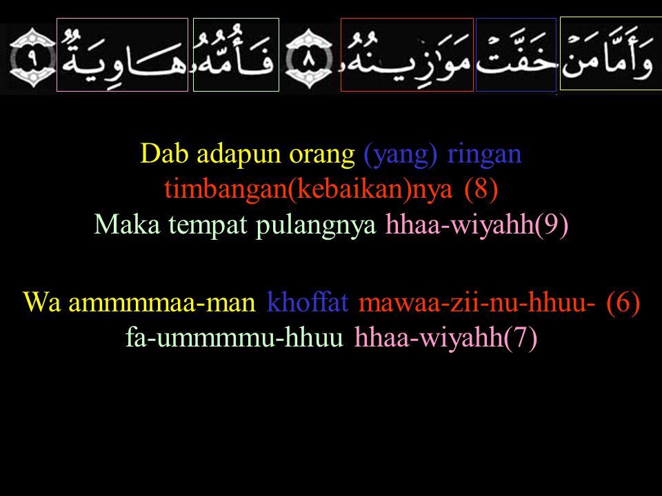 Dab adapun orang (yang) ringan timbangan(kebaikan)nya (8) Maka tempat pulangnya hhaa-wiyahh(9) Wa ammmmaa-man khoffat mawaa-zii-nu-hhuu- (6) fa-ummmmu