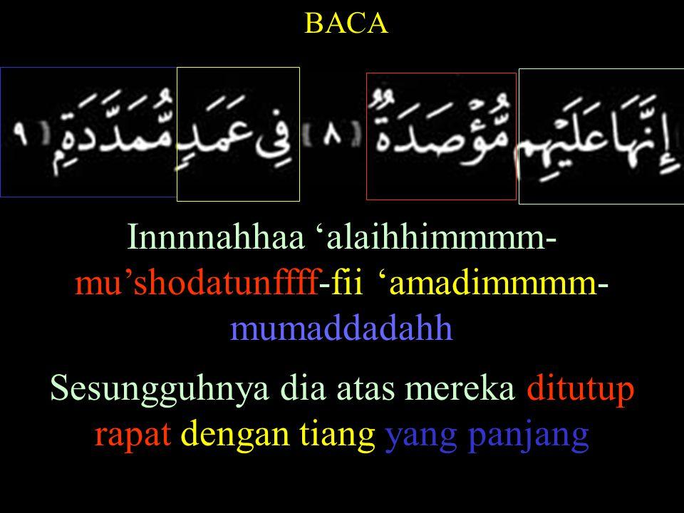 BACA Innnnahhaa 'alaihhimmmm- mu'shodatunffff-fii 'amadimmmm- mumaddadahh Sesungguhnya dia atas mereka ditutup rapat dengan tiang yang panjang