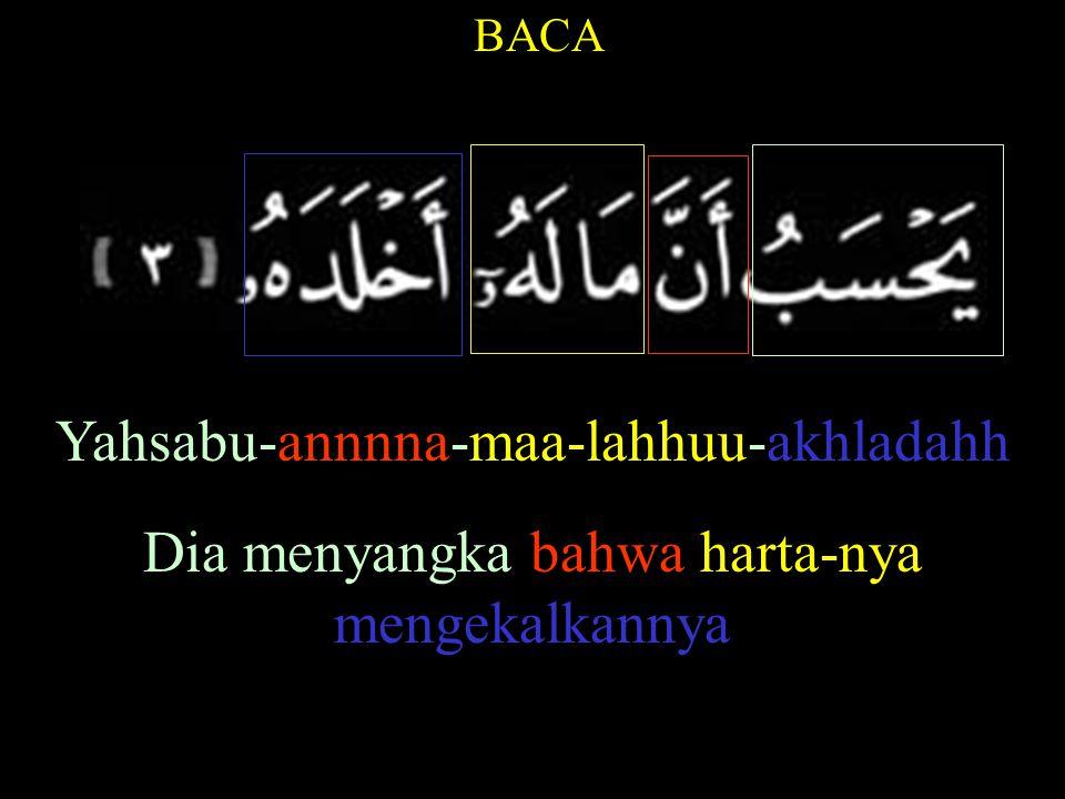 BACA Yahsabu-annnna-maa-lahhuu-akhladahh Dia menyangka bahwa harta-nya mengekalkannya