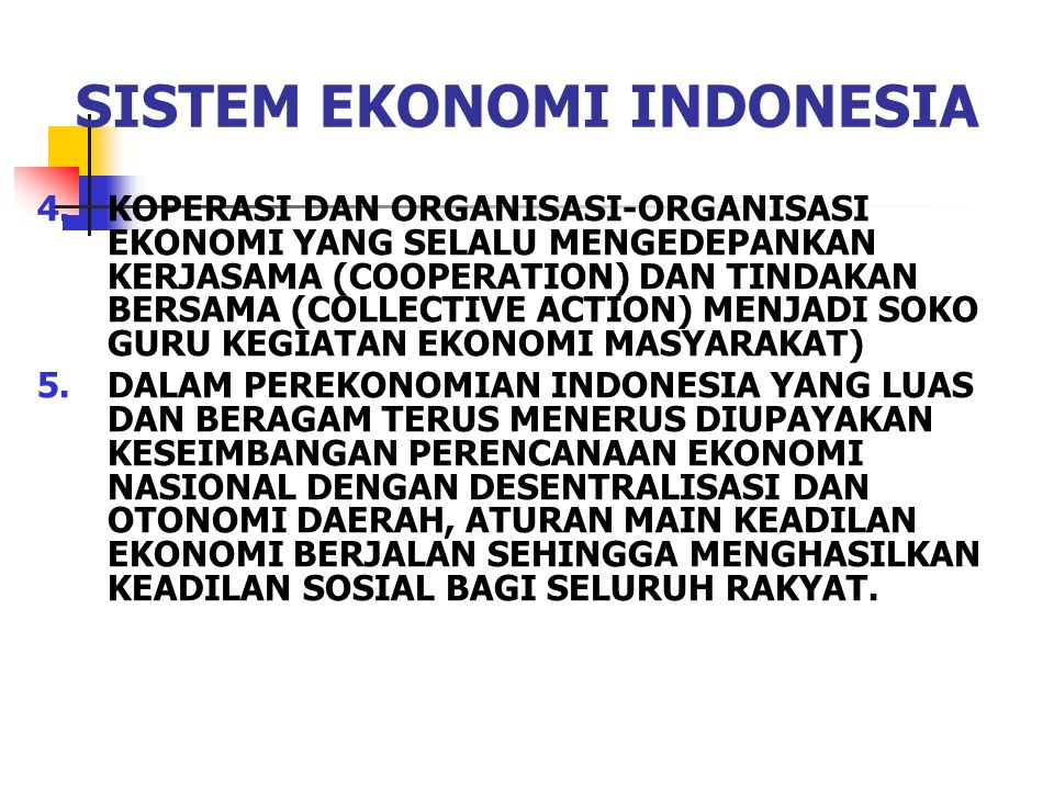 SISTEM EKONOMI INDONESIA 4.KOPERASI DAN ORGANISASI-ORGANISASI EKONOMI YANG SELALU MENGEDEPANKAN KERJASAMA (COOPERATION) DAN TINDAKAN BERSAMA (COLLECTIVE ACTION) MENJADI SOKO GURU KEGIATAN EKONOMI MASYARAKAT) 5.DALAM PEREKONOMIAN INDONESIA YANG LUAS DAN BERAGAM TERUS MENERUS DIUPAYAKAN KESEIMBANGAN PERENCANAAN EKONOMI NASIONAL DENGAN DESENTRALISASI DAN OTONOMI DAERAH, ATURAN MAIN KEADILAN EKONOMI BERJALAN SEHINGGA MENGHASILKAN KEADILAN SOSIAL BAGI SELURUH RAKYAT.