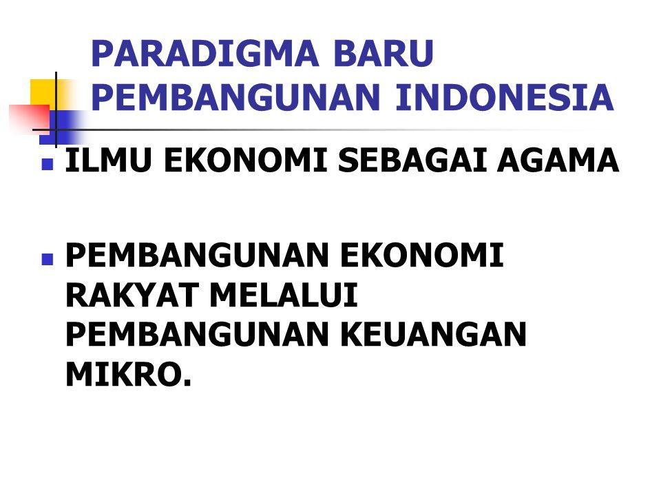 PARADIGMA BARU PEMBANGUNAN INDONESIA ILMU EKONOMI SEBAGAI AGAMA PEMBANGUNAN EKONOMI RAKYAT MELALUI PEMBANGUNAN KEUANGAN MIKRO.
