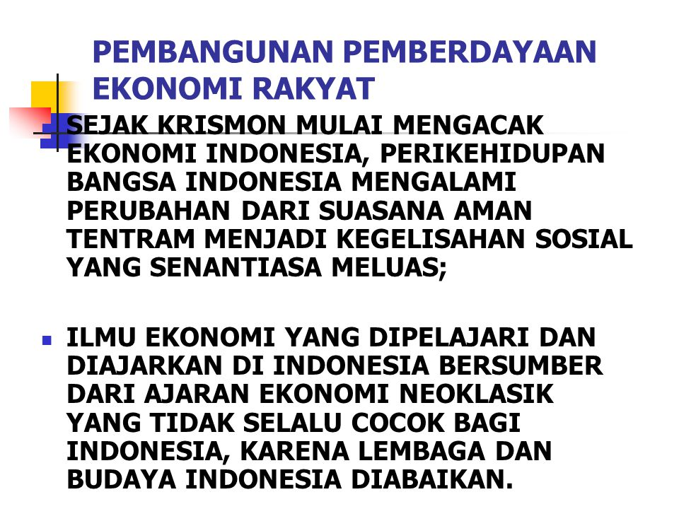 PEMBANGUNAN PEMBERDAYAAN EKONOMI RAKYAT SEJAK KRISMON MULAI MENGACAK EKONOMI INDONESIA, PERIKEHIDUPAN BANGSA INDONESIA MENGALAMI PERUBAHAN DARI SUASANA AMAN TENTRAM MENJADI KEGELISAHAN SOSIAL YANG SENANTIASA MELUAS; ILMU EKONOMI YANG DIPELAJARI DAN DIAJARKAN DI INDONESIA BERSUMBER DARI AJARAN EKONOMI NEOKLASIK YANG TIDAK SELALU COCOK BAGI INDONESIA, KARENA LEMBAGA DAN BUDAYA INDONESIA DIABAIKAN.