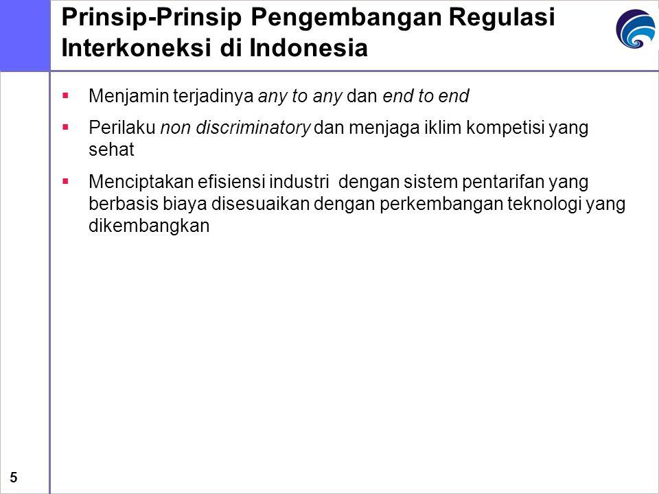 5 Prinsip-Prinsip Pengembangan Regulasi Interkoneksi di Indonesia  Menjamin terjadinya any to any dan end to end  Perilaku non discriminatory dan me