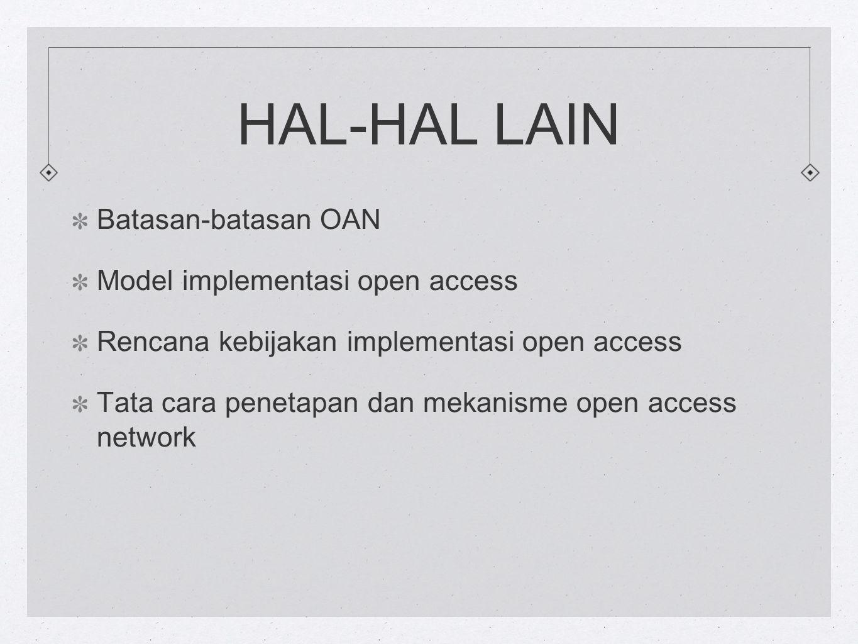 HAL-HAL LAIN Batasan-batasan OAN Model implementasi open access Rencana kebijakan implementasi open access Tata cara penetapan dan mekanisme open access network