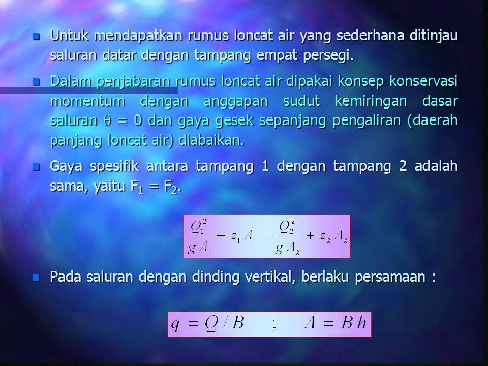 n Untuk mendapatkan rumus loncat air yang sederhana ditinjau saluran datar dengan tampang empat persegi. n Dalam penjabaran rumus loncat air dipakai k