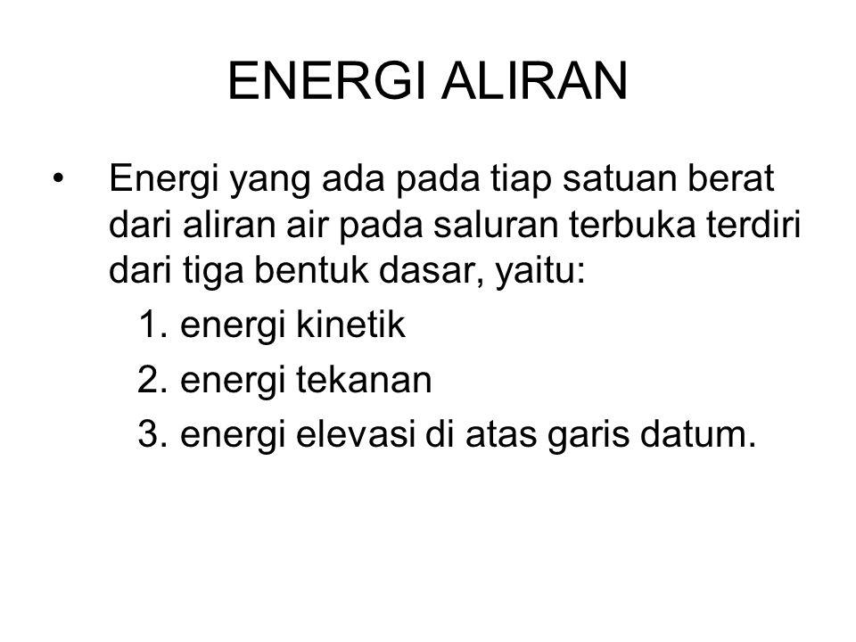ENERGI ALIRAN Energi yang ada pada tiap satuan berat dari aliran air pada saluran terbuka terdiri dari tiga bentuk dasar, yaitu: 1.energi kinetik 2.en