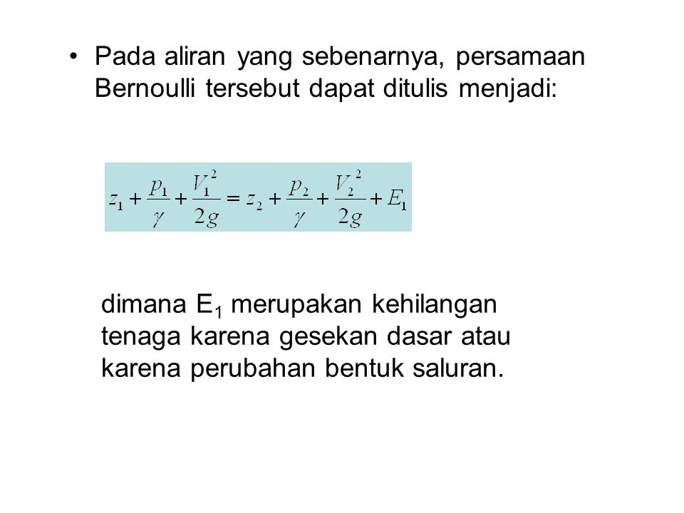 Pada aliran yang sebenarnya, persamaan Bernoulli tersebut dapat ditulis menjadi: dimana E 1 merupakan kehilangan tenaga karena gesekan dasar atau kare