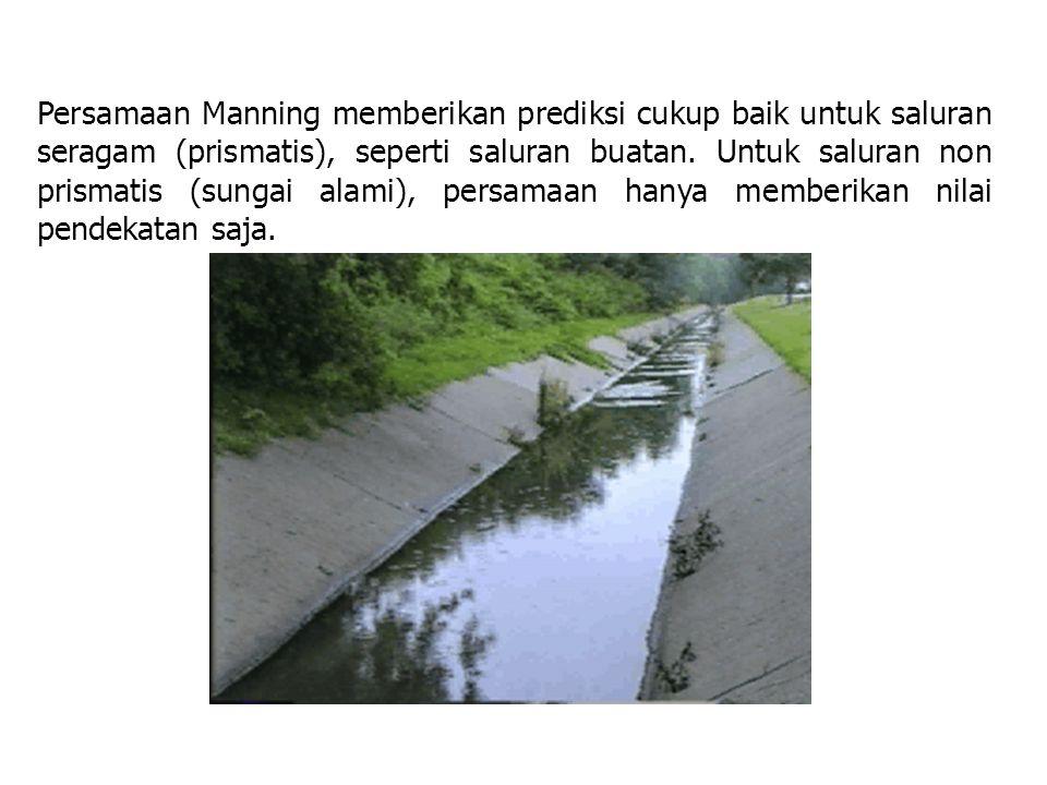 Persamaan Manning memberikan prediksi cukup baik untuk saluran seragam (prismatis), seperti saluran buatan. Untuk saluran non prismatis (sungai alami)