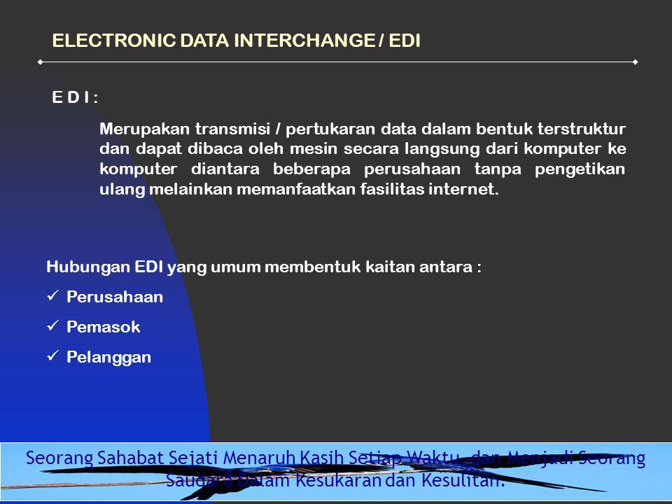 12 ELECTRONIC DATA INTERCHANGE / EDI Hubungan EDI yang umum membentuk kaitan antara : Perusahaan Pemasok Pelanggan E D I : Merupakan transmisi / pertukaran data dalam bentuk terstruktur dan dapat dibaca oleh mesin secara langsung dari komputer ke komputer diantara beberapa perusahaan tanpa pengetikan ulang melainkan memanfaatkan fasilitas internet.