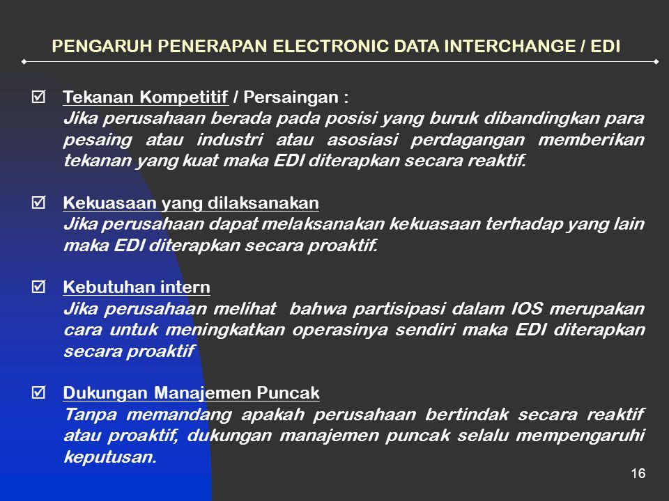 16 PENGARUH PENERAPAN ELECTRONIC DATA INTERCHANGE / EDI  Tekanan Kompetitif / Persaingan : Jika perusahaan berada pada posisi yang buruk dibandingkan