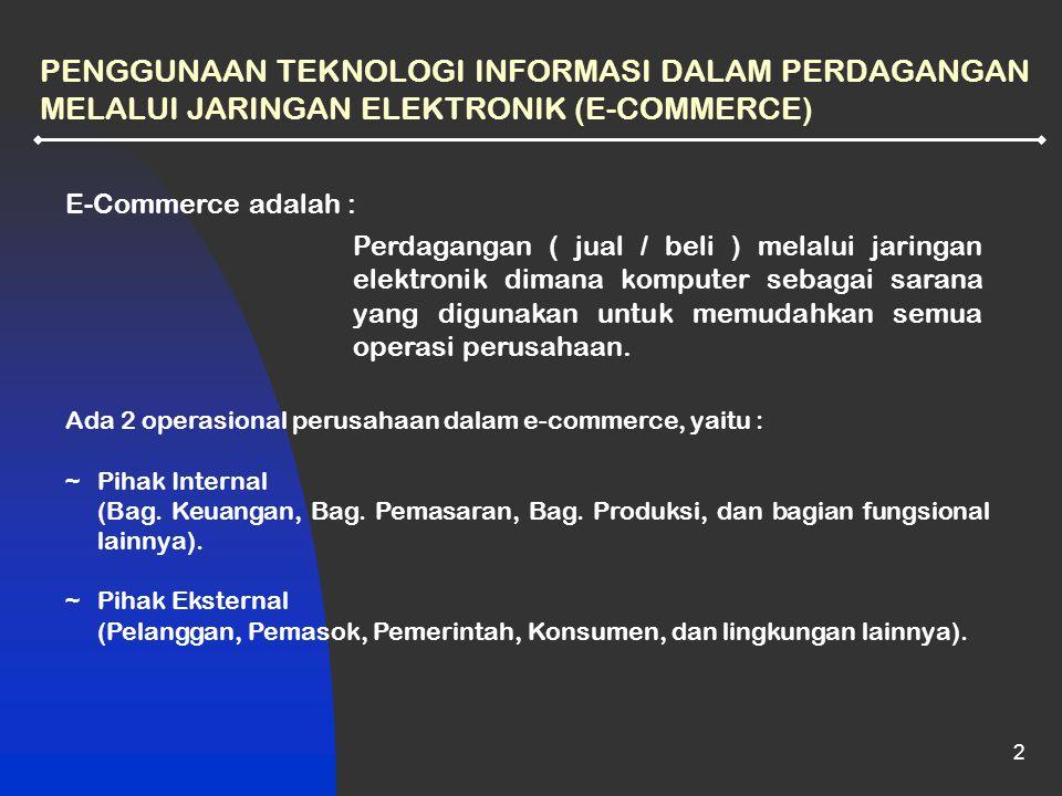2 PENGGUNAAN TEKNOLOGI INFORMASI DALAM PERDAGANGAN MELALUI JARINGAN ELEKTRONIK (E-COMMERCE) E-Commerce adalah : Perdagangan ( jual / beli ) melalui ja