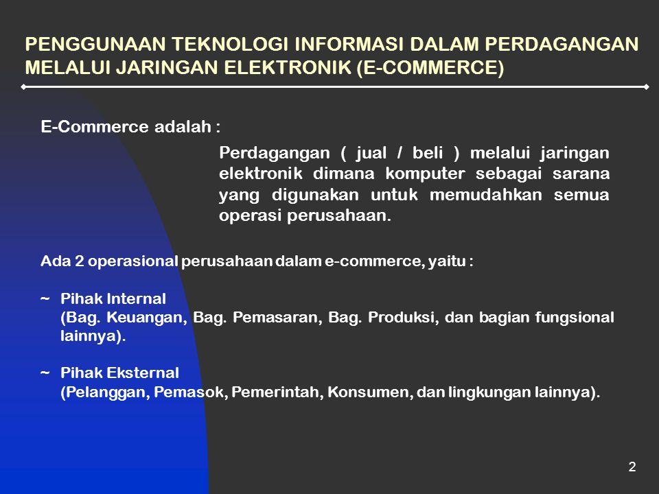 2 PENGGUNAAN TEKNOLOGI INFORMASI DALAM PERDAGANGAN MELALUI JARINGAN ELEKTRONIK (E-COMMERCE) E-Commerce adalah : Perdagangan ( jual / beli ) melalui jaringan elektronik dimana komputer sebagai sarana yang digunakan untuk memudahkan semua operasi perusahaan.
