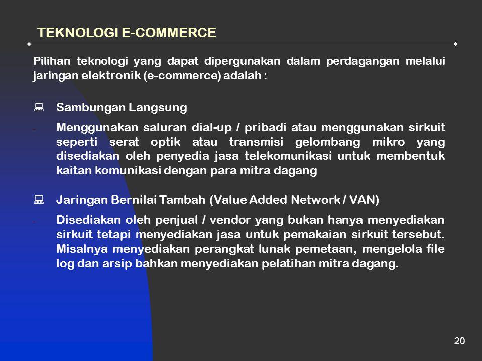 20 TEKNOLOGI E-COMMERCE Pilihan teknologi yang dapat dipergunakan dalam perdagangan melalui jaringan elektronik (e-commerce) adalah :  Sambungan Langsung - Menggunakan saluran dial-up / pribadi atau menggunakan sirkuit seperti serat optik atau transmisi gelombang mikro yang disediakan oleh penyedia jasa telekomunikasi untuk membentuk kaitan komunikasi dengan para mitra dagang  Jaringan Bernilai Tambah (Value Added Network / VAN) - Disediakan oleh penjual / vendor yang bukan hanya menyediakan sirkuit tetapi menyediakan jasa untuk pemakaian sirkuit tersebut.