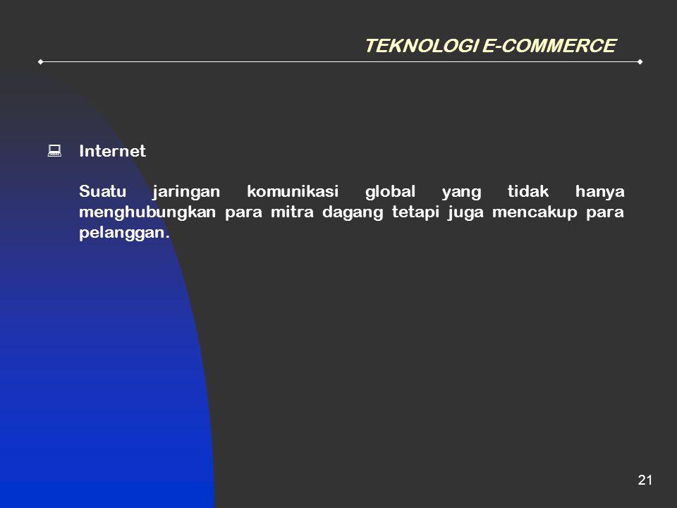 21 TEKNOLOGI E-COMMERCE  Internet Suatu jaringan komunikasi global yang tidak hanya menghubungkan para mitra dagang tetapi juga mencakup para pelangg