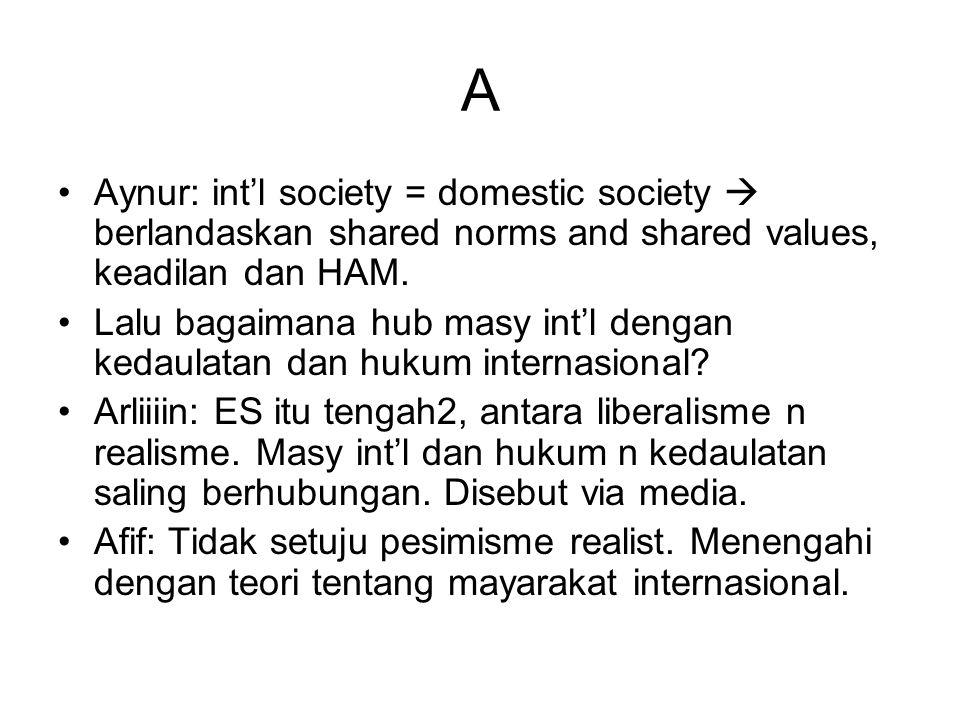 A Aynur: int'l society = domestic society  berlandaskan shared norms and shared values, keadilan dan HAM. Lalu bagaimana hub masy int'l dengan kedaul