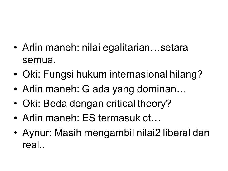 Arlin maneh: nilai egalitarian…setara semua. Oki: Fungsi hukum internasional hilang? Arlin maneh: G ada yang dominan… Oki: Beda dengan critical theory