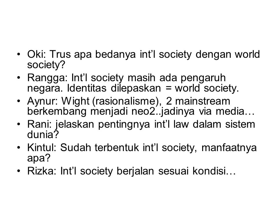 Oki: Trus apa bedanya int'l society dengan world society? Rangga: Int'l society masih ada pengaruh negara. Identitas dilepaskan = world society. Aynur
