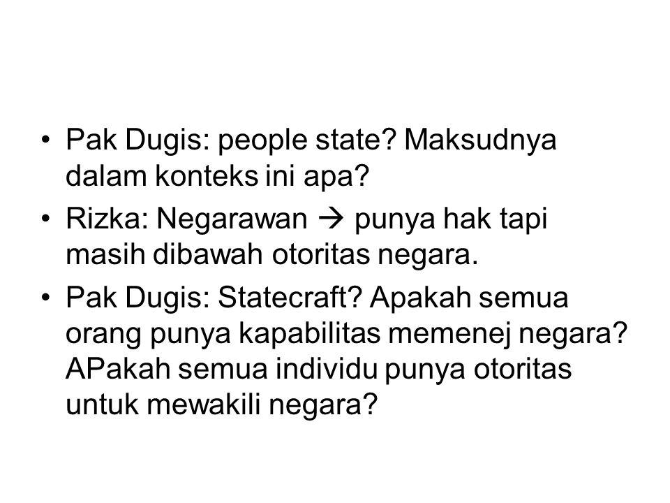 Pak Dugis: people state? Maksudnya dalam konteks ini apa? Rizka: Negarawan  punya hak tapi masih dibawah otoritas negara. Pak Dugis: Statecraft? Apak