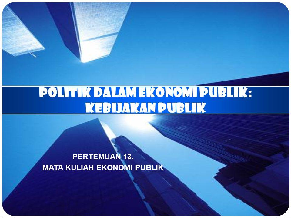 POLITIK DALAM EKONOMI PUBLIK: kebijakan publik PERTEMUAN 13. MATA KULIAH EKONOMI PUBLIK