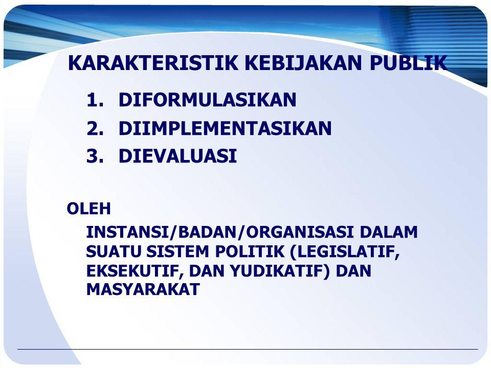 KARAKTERISTIK KEBIJAKAN PUBLIK 1.DIFORMULASIKAN 2.DIIMPLEMENTASIKAN 3.DIEVALUASI OLEH INSTANSI/BADAN/ORGANISASI DALAM SUATU SISTEM POLITIK (LEGISLATIF