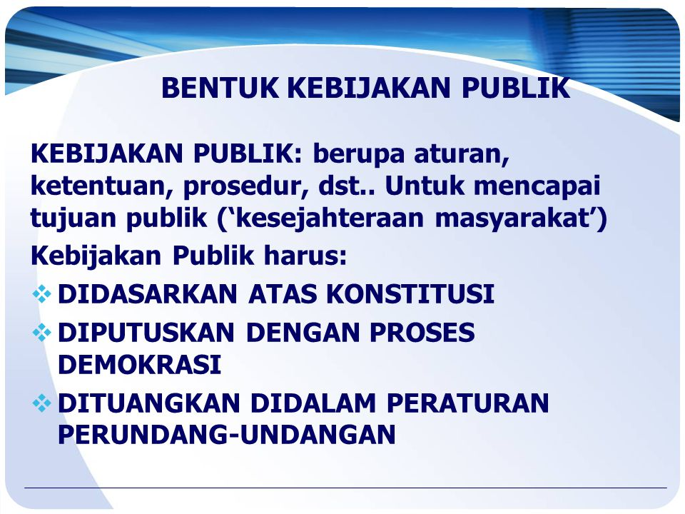 BENTUK KEBIJAKAN PUBLIK KEBIJAKAN PUBLIK: berupa aturan, ketentuan, prosedur, dst.. Untuk mencapai tujuan publik ('kesejahteraan masyarakat') Kebijaka