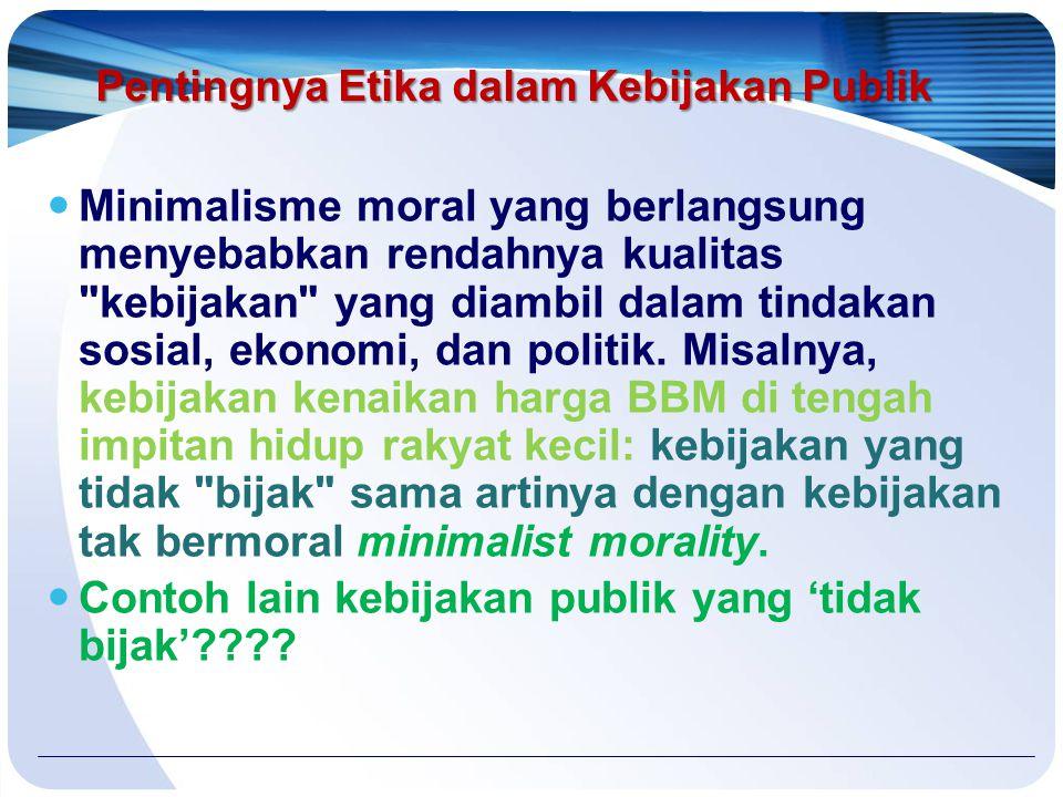 Pentingnya Etika dalam Kebijakan Publik Minimalisme moral yang berlangsung menyebabkan rendahnya kualitas