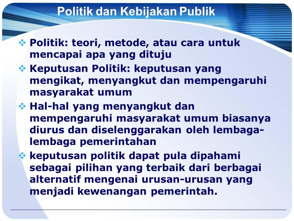Politik dan Kebijakan Publik  Politik: teori, metode, atau cara untuk mencapai apa yang dituju  Keputusan Politik: keputusan yang mengikat, menyangk