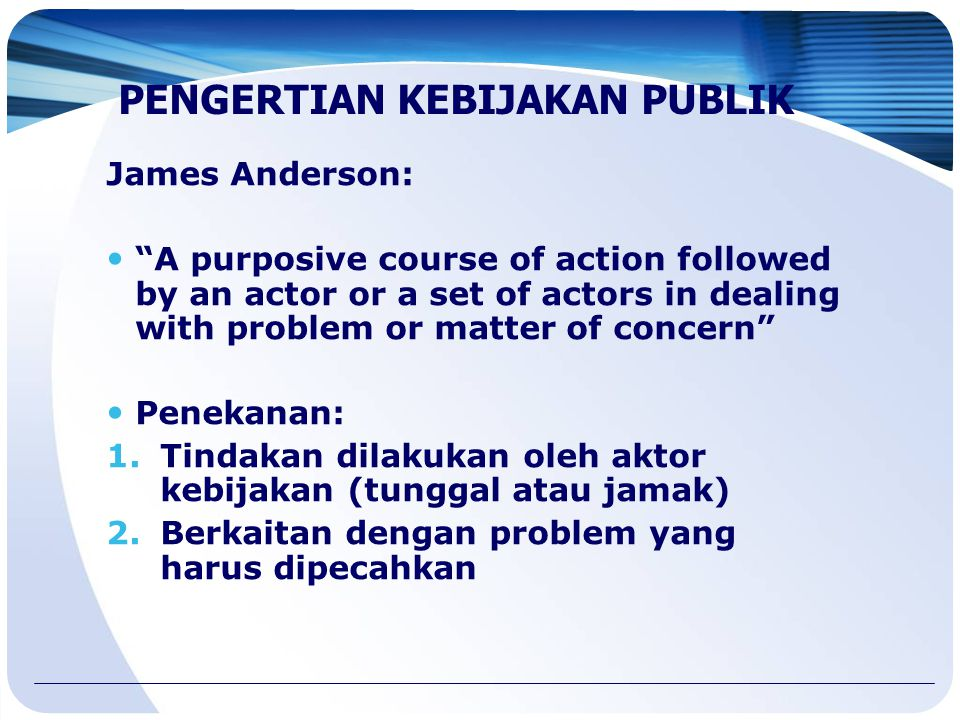 "James Anderson: ""A purposive course of action followed by an actor or a set of actors in dealing with problem or matter of concern"" Penekanan: 1.Tinda"