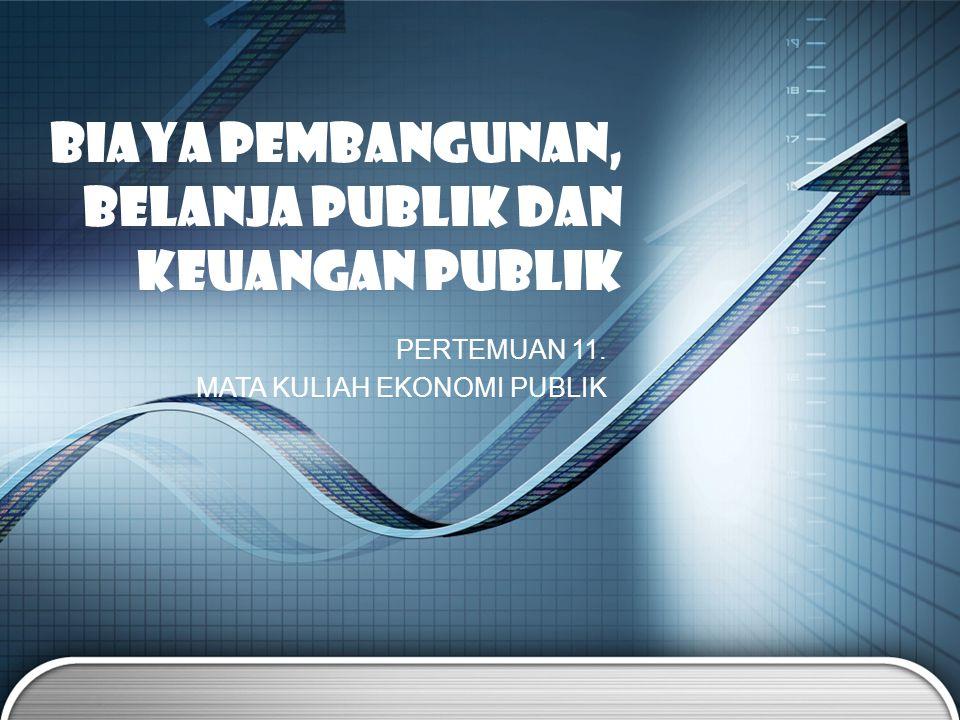 PERTEMUAN 11. MATA KULIAH EKONOMI PUBLIK BIAYA PEMBANGUNAN, BELANJA PUBLIK dan Keuangan PUBLIK