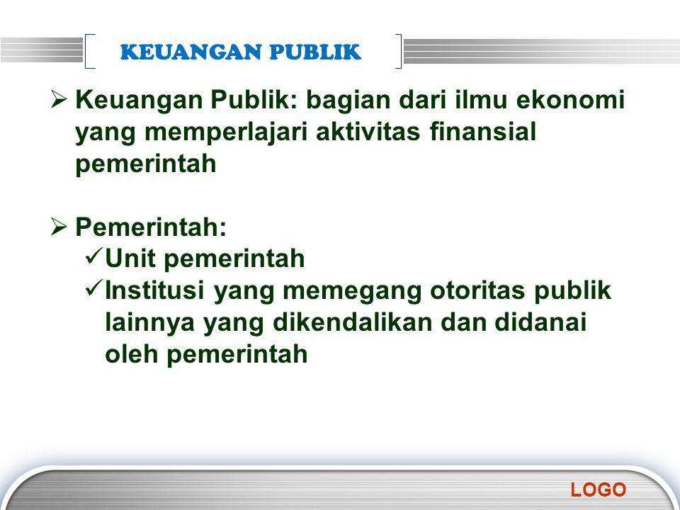 LOGO KEUANGAN PUBLIK  Keuangan Publik: bagian dari ilmu ekonomi yang memperlajari aktivitas finansial pemerintah  Pemerintah: Unit pemerintah Instit