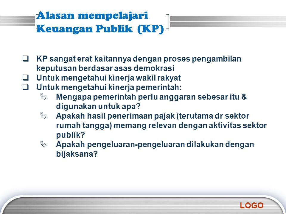 LOGO Alasan mempelajari Keuangan Publik (KP)  KP sangat erat kaitannya dengan proses pengambilan keputusan berdasar asas demokrasi  Untuk mengetahui
