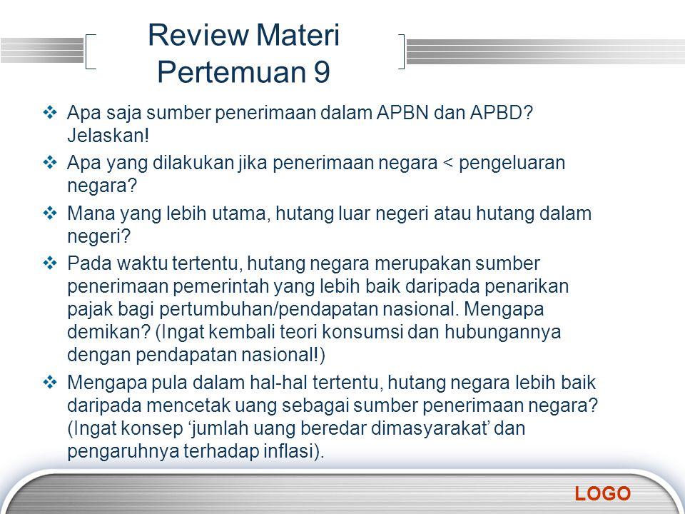 LOGO Review Materi Pertemuan 9  Apa saja sumber penerimaan dalam APBN dan APBD? Jelaskan!  Apa yang dilakukan jika penerimaan negara < pengeluaran n