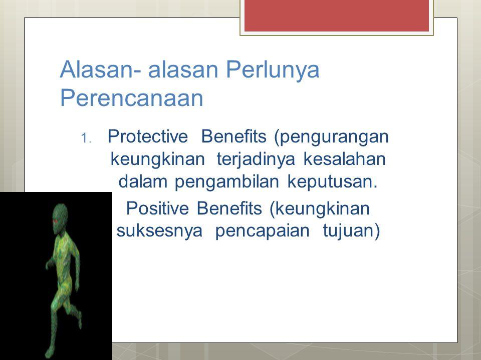 Alasan- alasan Perlunya Perencanaan 1. Protective Benefits (pengurangan keungkinan terjadinya kesalahan dalam pengambilan keputusan. 2. Positive Benef