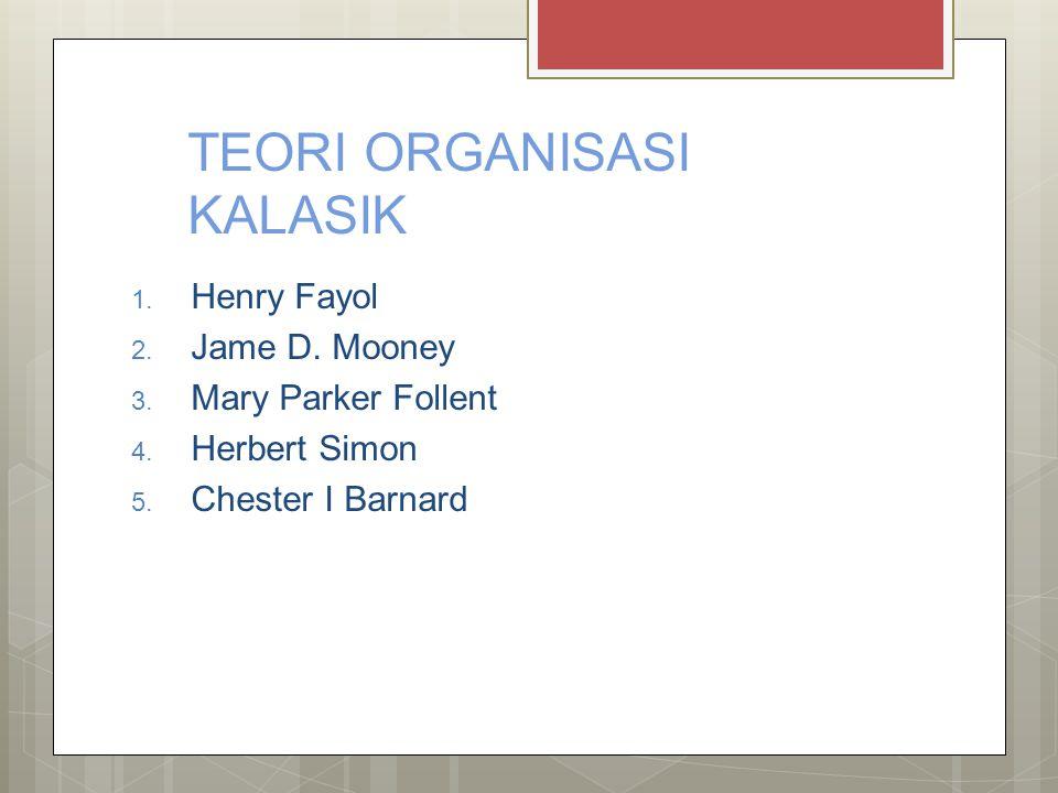 TEORI ORGANISASI KALASIK 1. Henry Fayol 2. Jame D. Mooney 3. Mary Parker Follent 4. Herbert Simon 5. Chester I Barnard