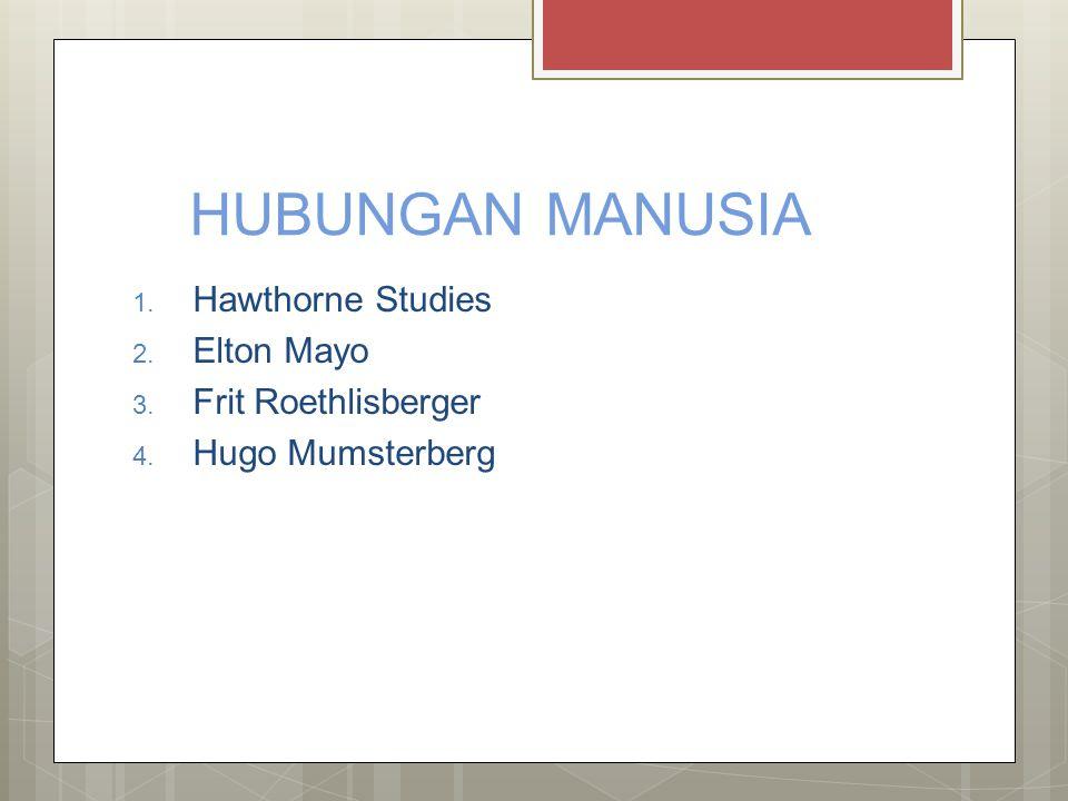 HUBUNGAN MANUSIA 1. Hawthorne Studies 2. Elton Mayo 3. Frit Roethlisberger 4. Hugo Mumsterberg