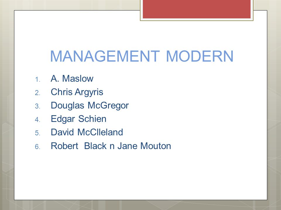 MANAGEMENT MODERN 1. A. Maslow 2. Chris Argyris 3. Douglas McGregor 4. Edgar Schien 5. David McClleland 6. Robert Black n Jane Mouton