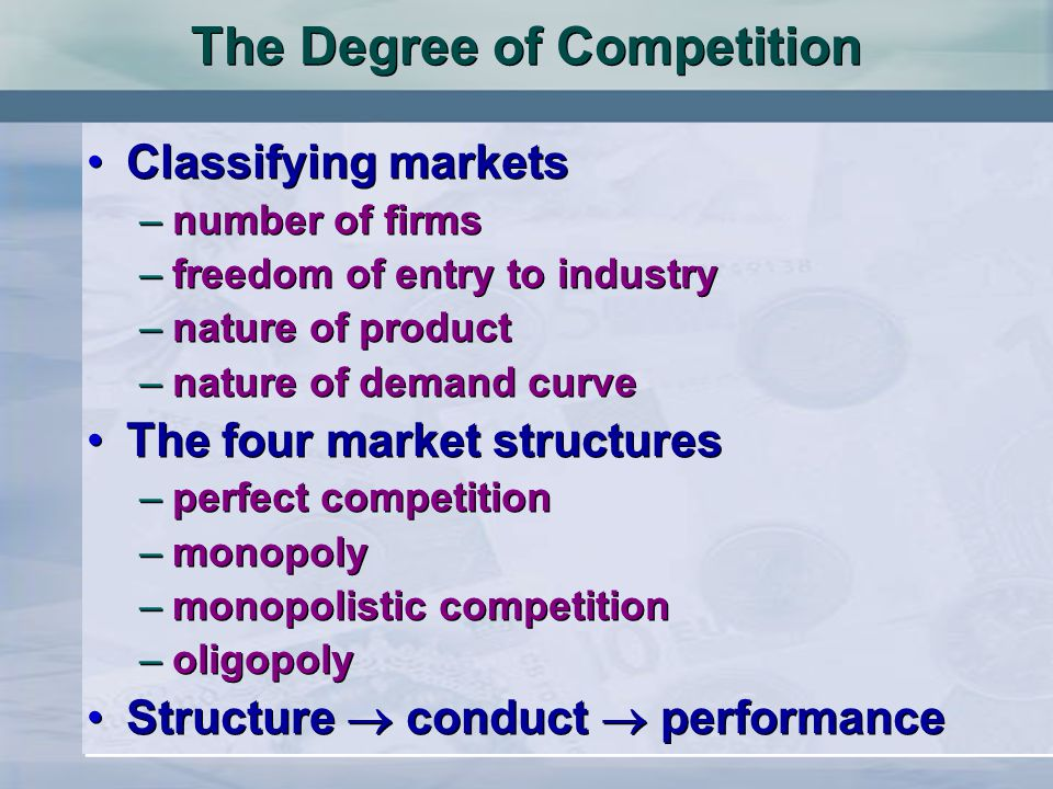 The Degree of Competition Classifying markets –number of firms –freedom of entry to industry –nature of product –nature of demand curve The four marke