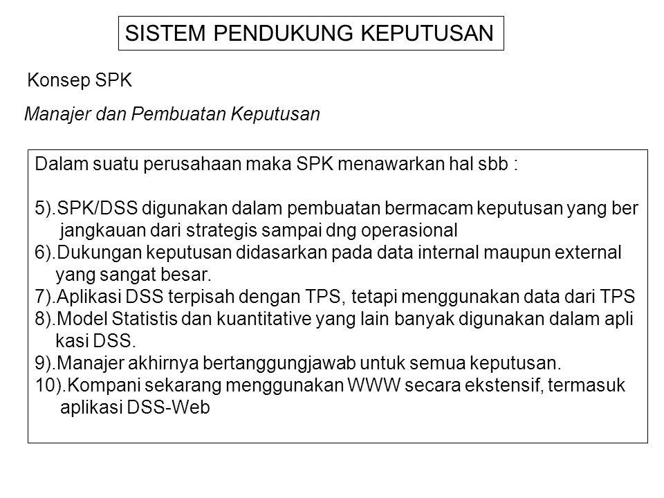 Dalam suatu perusahaan maka SPK menawarkan hal sbb : 5).SPK/DSS digunakan dalam pembuatan bermacam keputusan yang ber jangkauan dari strategis sampai dng operasional 6).Dukungan keputusan didasarkan pada data internal maupun external yang sangat besar.