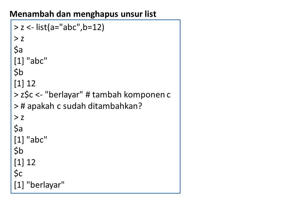 Menambah dan menghapus unsur list > z <- list(a=