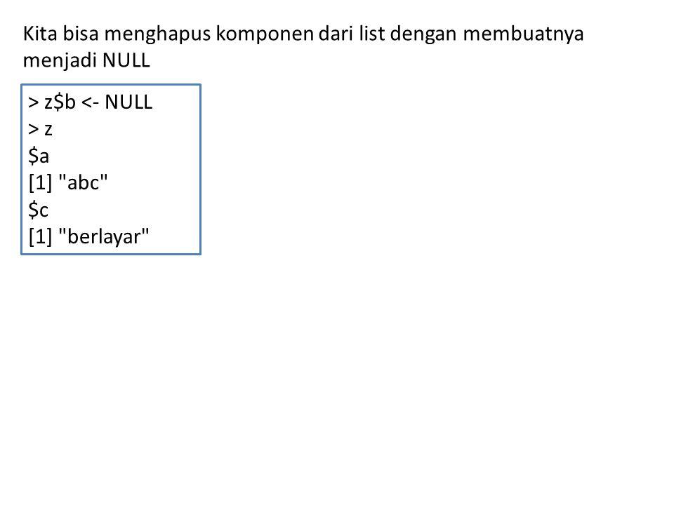Kita bisa menghapus komponen dari list dengan membuatnya menjadi NULL > z$b <- NULL > z $a [1] abc $c [1] berlayar