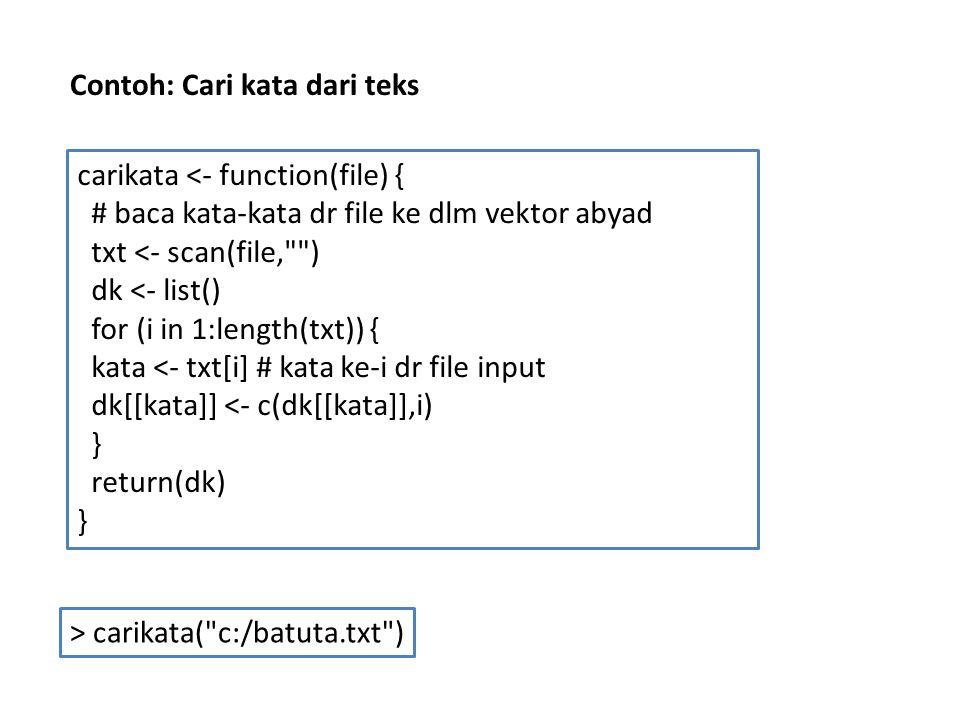 carikata <- function(file) { # baca kata-kata dr file ke dlm vektor abyad txt <- scan(file, ) dk <- list() for (i in 1:length(txt)) { kata <- txt[i] # kata ke-i dr file input dk[[kata]] <- c(dk[[kata]],i) } return(dk) } > carikata( c:/batuta.txt ) Contoh: Cari kata dari teks